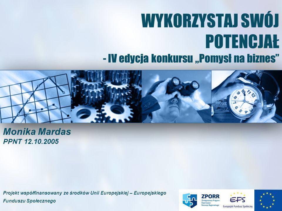 WYKORZYSTAJ SWÓJ POTENCJAŁ - IV edycja konkursu Pomysł na biznes Monika Mardas PPNT 12.10.2005 Projekt współfinansowany ze środków Unii Europejskiej – Europejskiego Funduszu Społecznego