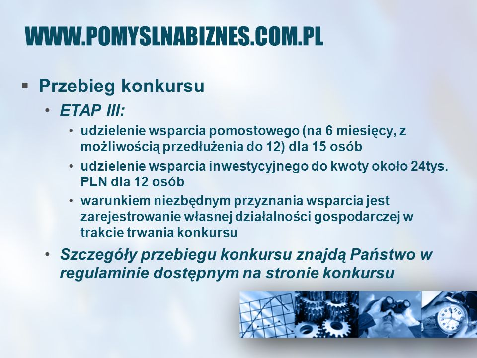 WWW.POMYSLNABIZNES.COM.PL Przebieg konkursu ETAP III: udzielenie wsparcia pomostowego (na 6 miesięcy, z możliwością przedłużenia do 12) dla 15 osób udzielenie wsparcia inwestycyjnego do kwoty około 24tys.