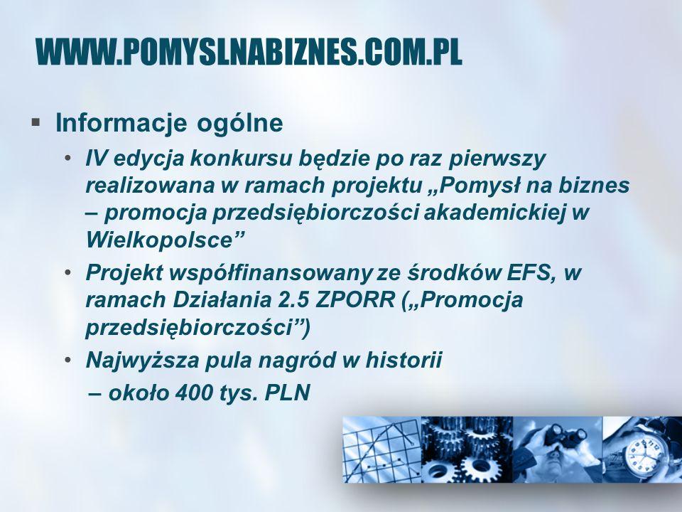 WWW.POMYSLNABIZNES.COM.PL Informacje ogólne IV edycja konkursu będzie po raz pierwszy realizowana w ramach projektu Pomysł na biznes – promocja przedsiębiorczości akademickiej w Wielkopolsce Projekt współfinansowany ze środków EFS, w ramach Działania 2.5 ZPORR (Promocja przedsiębiorczości) Najwyższa pula nagród w historii – około 400 tys.