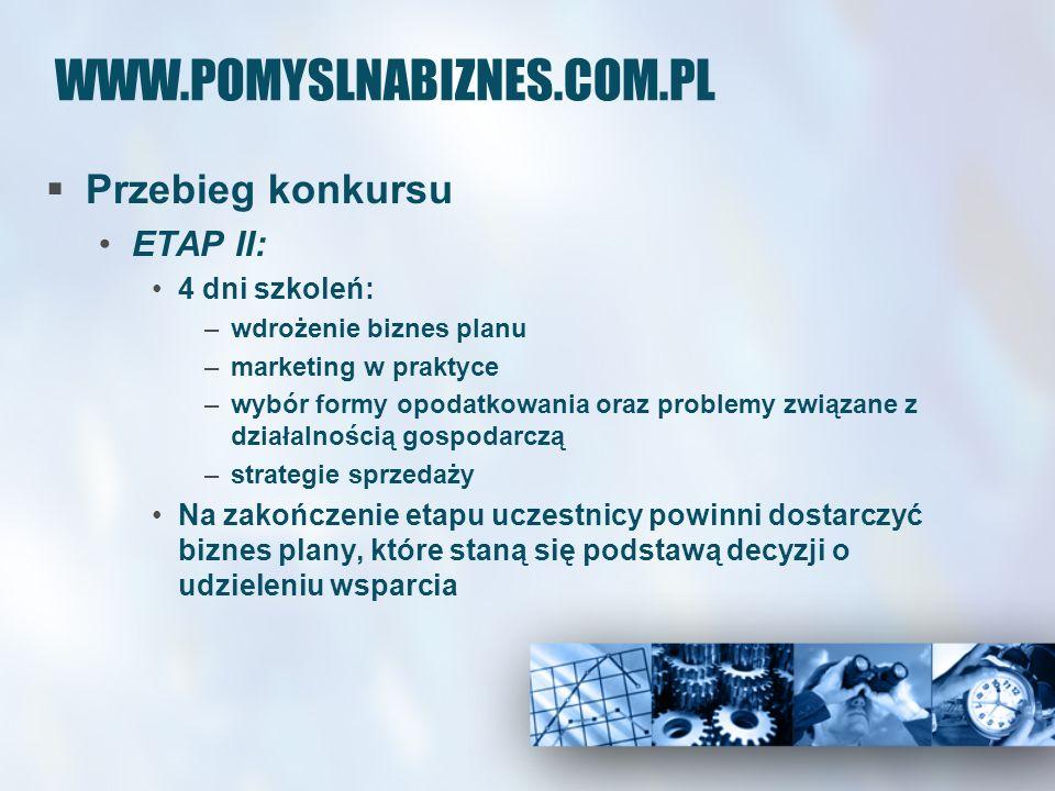 WWW.POMYSLNABIZNES.COM.PL Przebieg konkursu ETAP II: 4 dni szkoleń: –wdrożenie biznes planu –marketing w praktyce –wybór formy opodatkowania oraz problemy związane z działalnością gospodarczą –strategie sprzedaży Na zakończenie etapu uczestnicy powinni dostarczyć biznes plany, które staną się podstawą decyzji o udzieleniu wsparcia