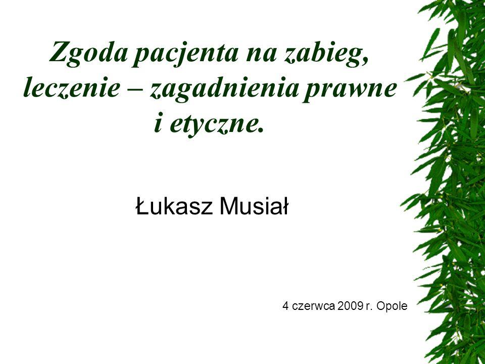 Zgoda pacjenta na zabieg, leczenie – zagadnienia prawne i etyczne. Łukasz Musiał 4 czerwca 2009 r. Opole