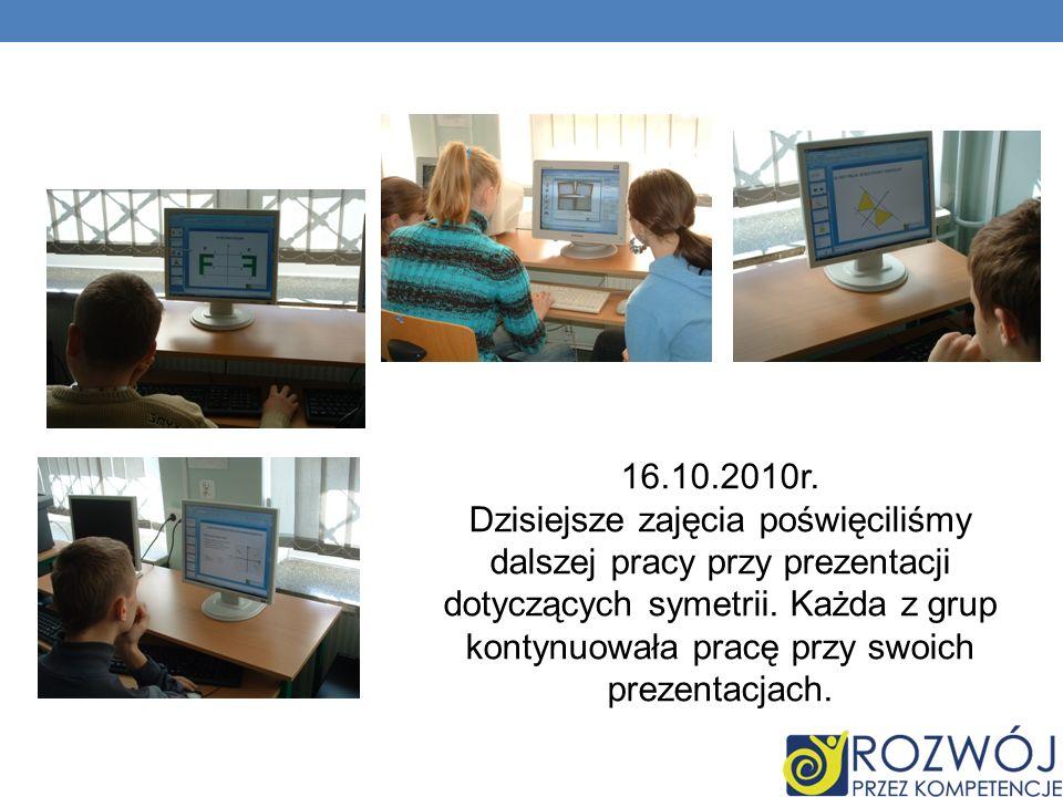 16.10.2010r. Dzisiejsze zajęcia poświęciliśmy dalszej pracy przy prezentacji dotyczących symetrii. Każda z grup kontynuowała pracę przy swoich prezent