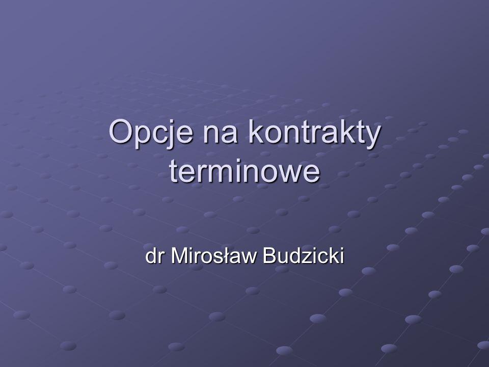 Opcje na kontrakty terminowe dr Mirosław Budzicki