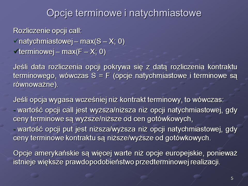 5 Opcje terminowe i natychmiastowe Rozliczenie opcji call: natychmiastowej – max(S – X; 0) natychmiastowej – max(S – X; 0) terminowej – max(F – X; 0) terminowej – max(F – X; 0) Jeśli data rozliczenia opcji pokrywa się z datą rozliczenia kontraktu terminowego, wówczas S = F (opcje natychmiastowe i terminowe są równoważne).