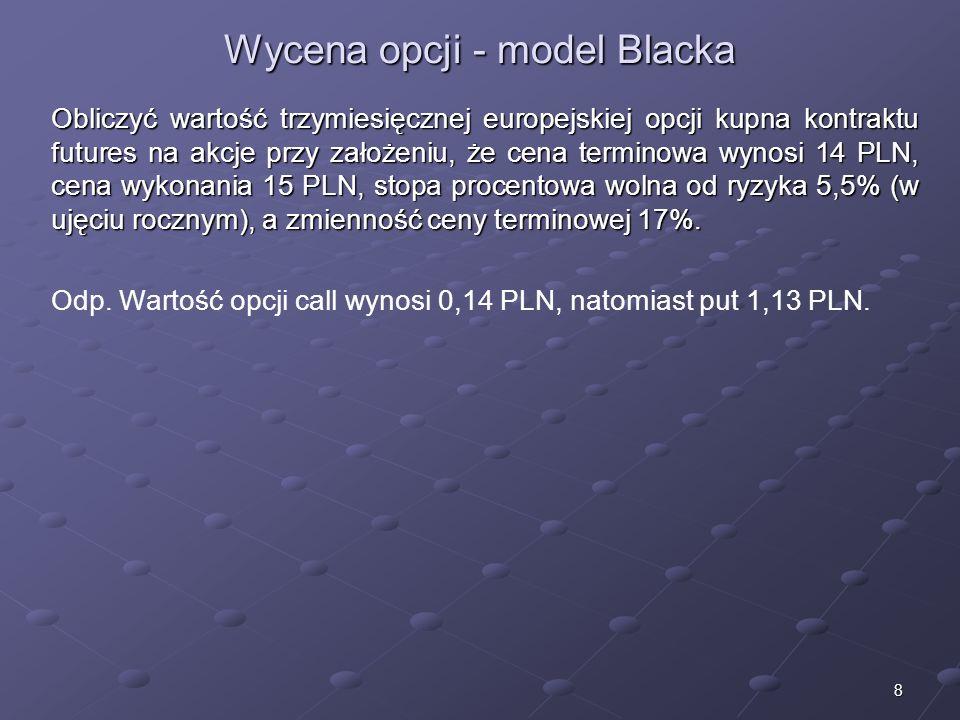 8 Wycena opcji - model Blacka Obliczyć wartość trzymiesięcznej europejskiej opcji kupna kontraktu futures na akcje przy założeniu, że cena terminowa wynosi 14 PLN, cena wykonania 15 PLN, stopa procentowa wolna od ryzyka 5,5% (w ujęciu rocznym), a zmienność ceny terminowej 17%.