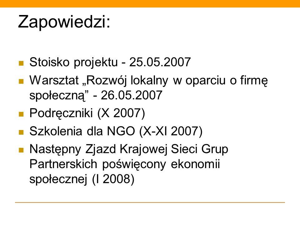Zapowiedzi: Stoisko projektu - 25.05.2007 Warsztat Rozwój lokalny w oparciu o firmę społeczną - 26.05.2007 Podręczniki (X 2007) Szkolenia dla NGO (X-X