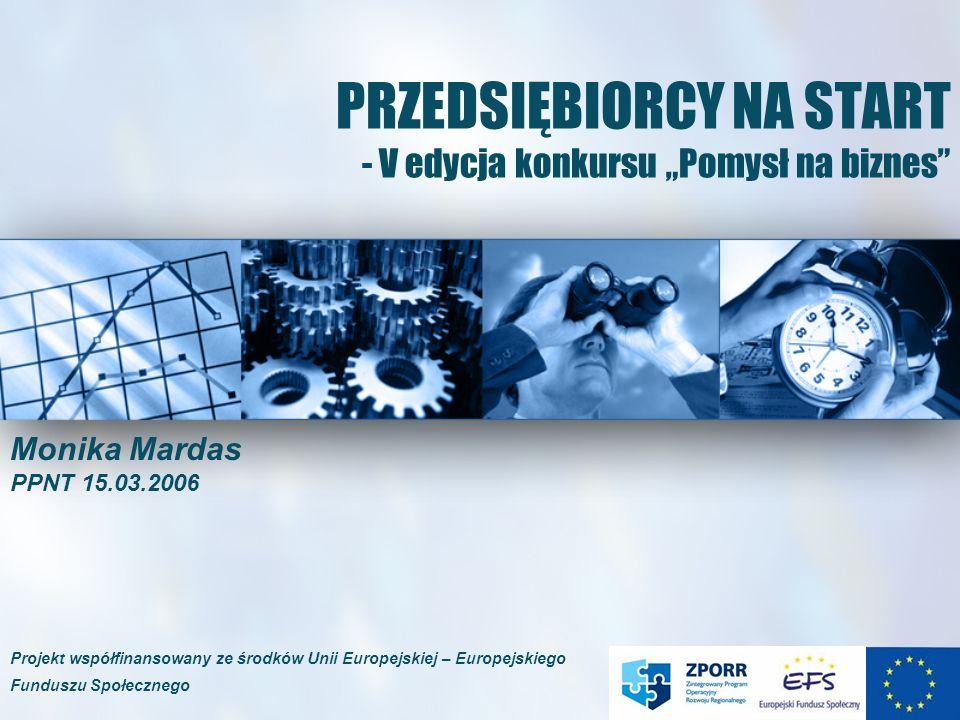 PRZEDSIĘBIORCY NA START - V edycja konkursu Pomysł na biznes Monika Mardas PPNT 15.03.2006 Projekt współfinansowany ze środków Unii Europejskiej – Eur