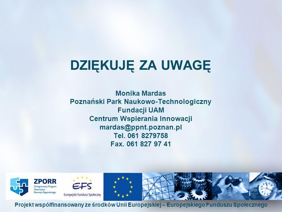 DZIĘKUJĘ ZA UWAGĘ Monika Mardas Poznański Park Naukowo-Technologiczny Fundacji UAM Centrum Wspierania Innowacji mardas@ppnt.poznan.pl Tel. 061 8279758