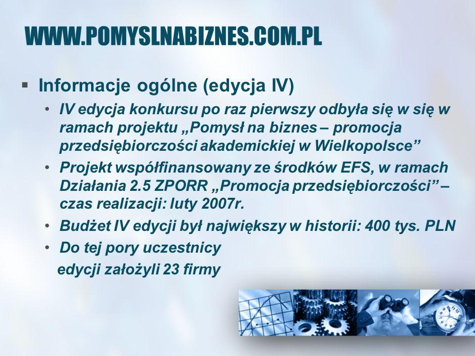 WWW.POMYSLNABIZNES.COM.PL Informacje ogólne (edycja V - bieżąca) V edycja jest kontynuacją dotychczasowych działań Poznańskiego Parku Naukowo- Technologicznego Fundacji UAM na rzecz promocji przedsiębiorczości w środowisku akademickim Realizowana jako druga część projektu Pomysł na biznes – promocja przedsiębiorczości akademickiej w Wielkopolsce Pula nagród to 340 tys.
