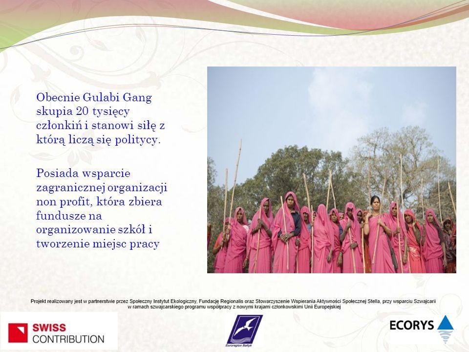 Obecnie Gulabi Gang skupia 20 tysięcy członkiń i stanowi siłę z którą liczą się politycy. Posiada wsparcie zagranicznej organizacji non profit, która