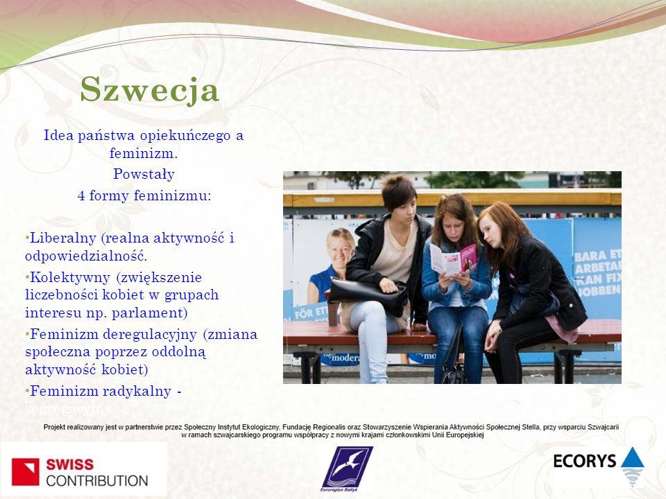 Szwecja W efekcie pozostał feminizm państwowy (liberalny i kolektywny), co w połączeniu z ideą państwa opiekuńczego stworzyło społeczeństwo równe pod względem płci (prawie !!!) Aktywność społeczna kobiet skupia się na problemach nie związanych z kwestiami równouprawnienia (prawie !!!).