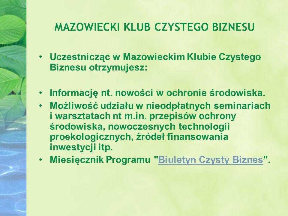 MAZOWIECKI KLUB CZYSTEGO BIZNESU Uczestnicząc w Mazowieckim Klubie Czystego Biznesu otrzymujesz: Informację nt. nowości w ochronie środowiska. Możliwo