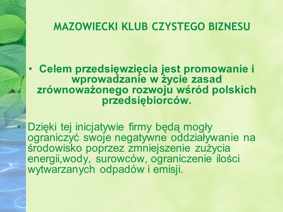 MAZOWIECKI KLUB CZYSTEGO BIZNESU Celem przedsięwzięcia jest promowanie i wprowadzanie w życie zasad zrównoważonego rozwoju wśród polskich przedsiębior