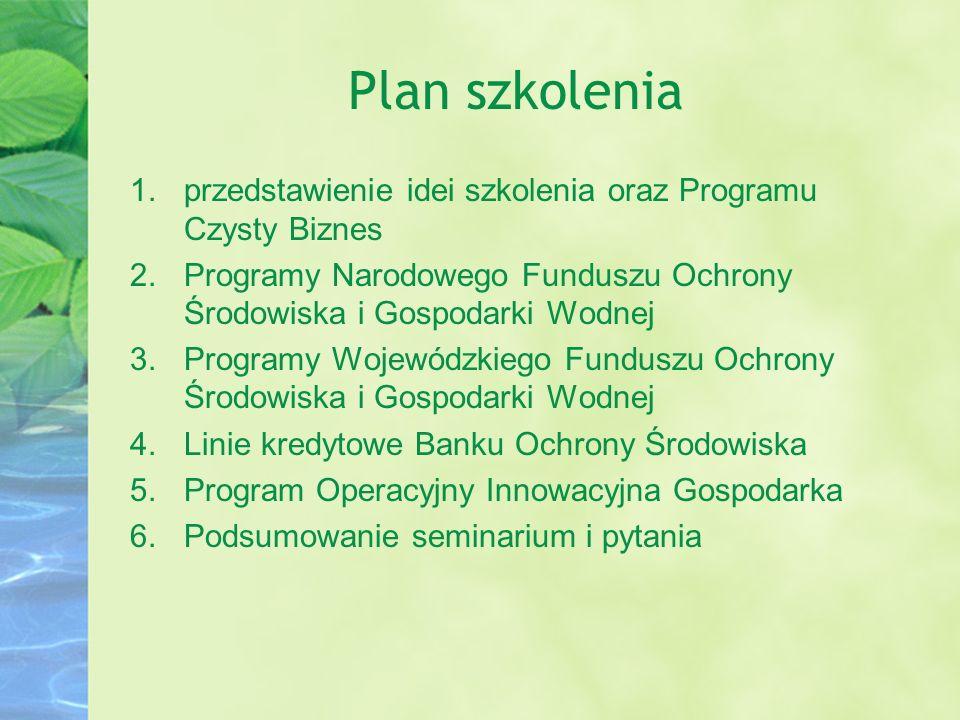 Plan szkolenia 1.przedstawienie idei szkolenia oraz Programu Czysty Biznes 2.Programy Narodowego Funduszu Ochrony Środowiska i Gospodarki Wodnej 3.Pro