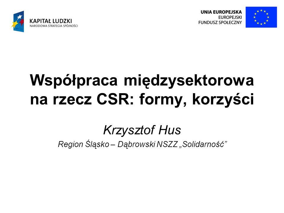Współpraca międzysektorowa na rzecz CSR: formy, korzyści Krzysztof Hus Region Śląsko – Dąbrowski NSZZ Solidarność