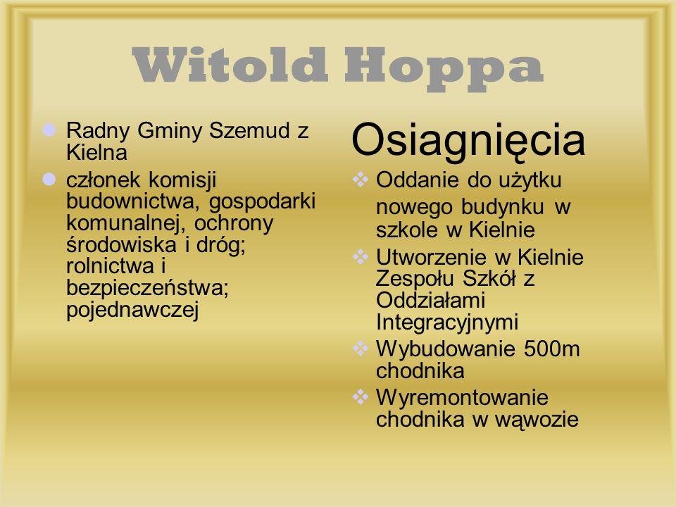 Witold Hoppa Radny Gminy Szemud z Kielna członek komisji budownictwa, gospodarki komunalnej, ochrony środowiska i dróg; rolnictwa i bezpieczeństwa; po