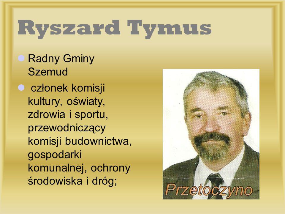 Ryszard Tymus Radny Gminy Szemud członek komisji kultury, oświaty, zdrowia i sportu, przewodniczący komisji budownictwa, gospodarki komunalnej, ochron