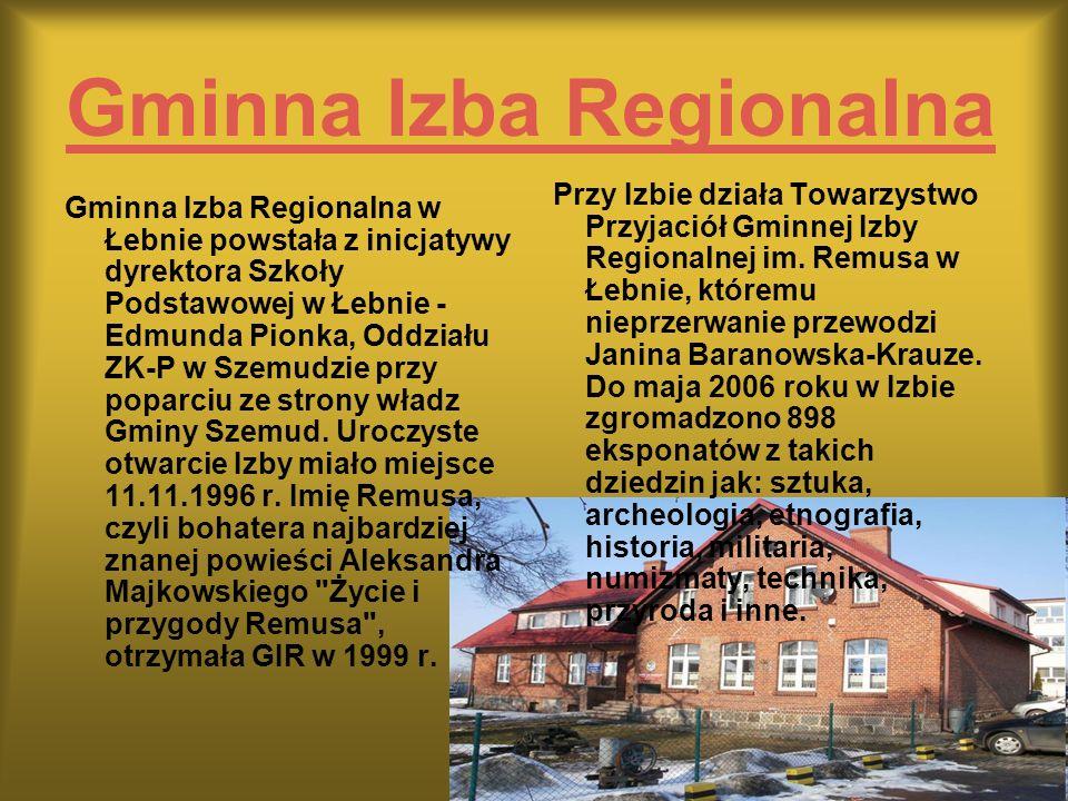 Gminna Izba Regionalna Gminna Izba Regionalna w Łebnie powstała z inicjatywy dyrektora Szkoły Podstawowej w Łebnie - Edmunda Pionka, Oddziału ZK-P w S