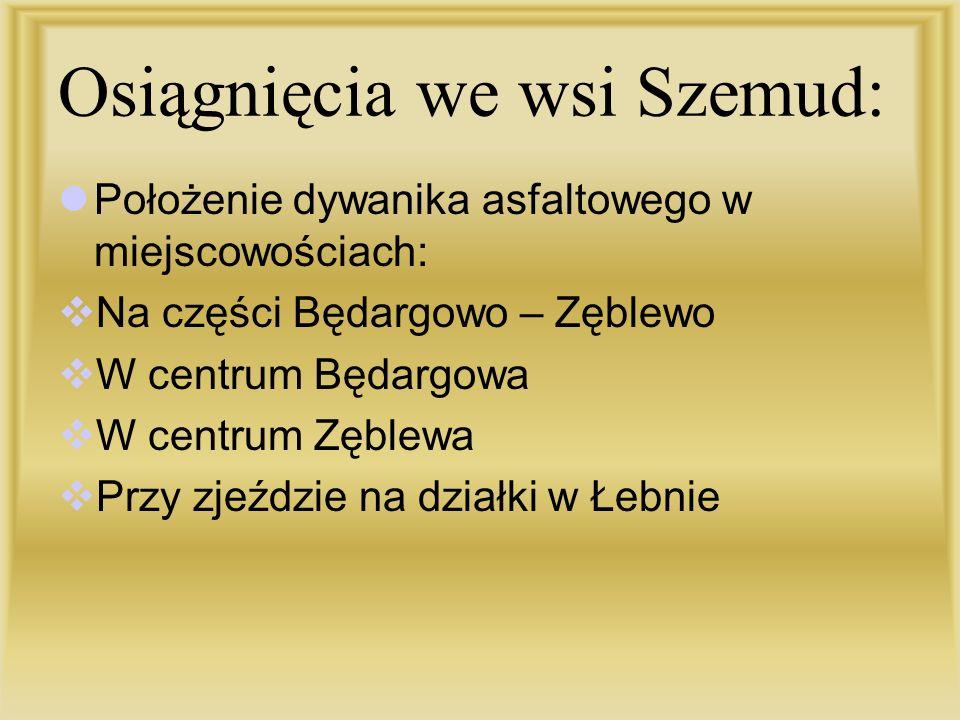 Osiągnięcia we wsi Szemud: Położenie dywanika asfaltowego w miejscowościach: Na części Będargowo – Zęblewo W centrum Będargowa W centrum Zęblewa Przy