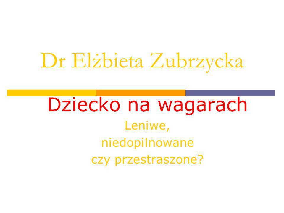 Dr Elżbieta Zubrzycka Dziecko na wagarach Leniwe, niedopilnowane czy przestraszone?