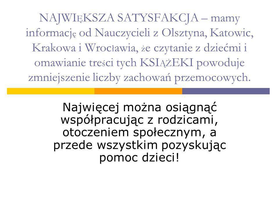 NAJWI Ę KSZA SATYSFAKCJA – mamy informacj ę od Nauczycieli z Olsztyna, Katowic, Krakowa i Wroc ł awia, ż e czytanie z dziećmi i omawianie tre ś ci tyc