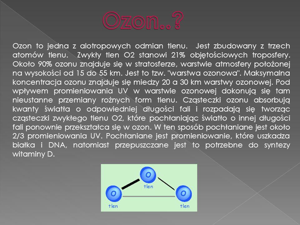 Ozon to jedna z alotropowych odmian tlenu. Jest zbudowany z trzech atomów tlenu. Zwykły tlen O2 stanowi 21% objętościowych troposfery. Około 90% ozonu
