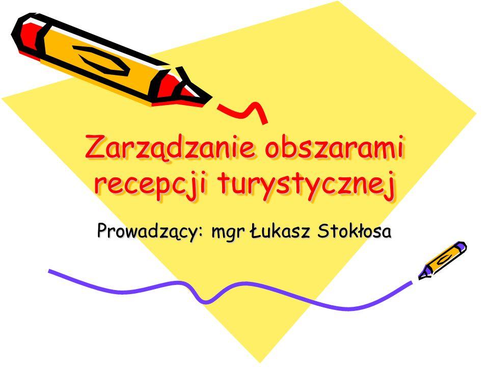 Zarządzanie obszarami recepcji turystycznej Prowadzący: mgr Łukasz Stokłosa