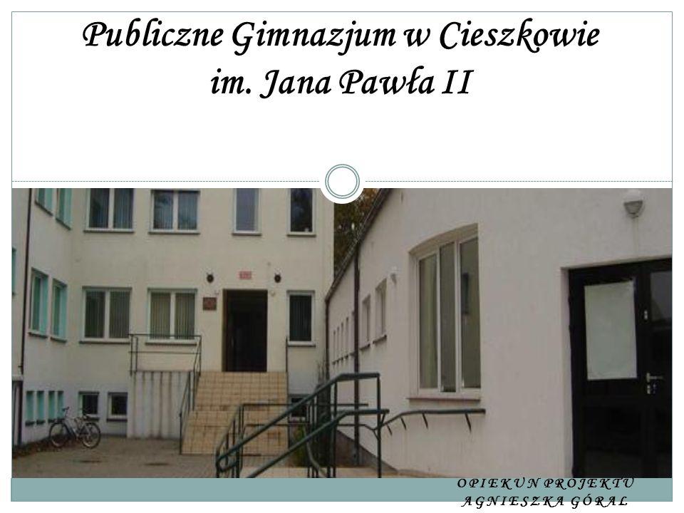 OPIEKUN PROJEKTU AGNIESZKA GÓRAL Publiczne Gimnazjum w Cieszkowie im. Jana Pawła II