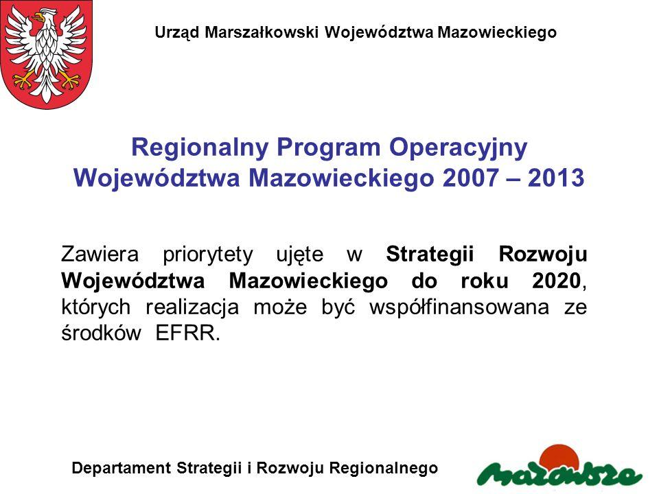 Urząd Marszałkowski Województwa Mazowieckiego Departament Strategii i Rozwoju Regionalnego Cel główny Regionalnego Programu Operacyjnego Województwa Mazowieckiego 2007 – 2013 Poprawa konkurencyjności regionu i zwiększanie spójności społecznej, gospodarczej i przestrzennej województwa.