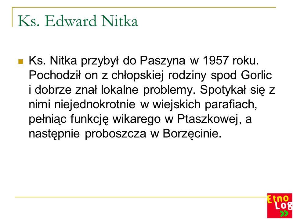 Ks. Edward Nitka Ks. Nitka przybył do Paszyna w 1957 roku. Pochodził on z chłopskiej rodziny spod Gorlic i dobrze znał lokalne problemy. Spotykał się