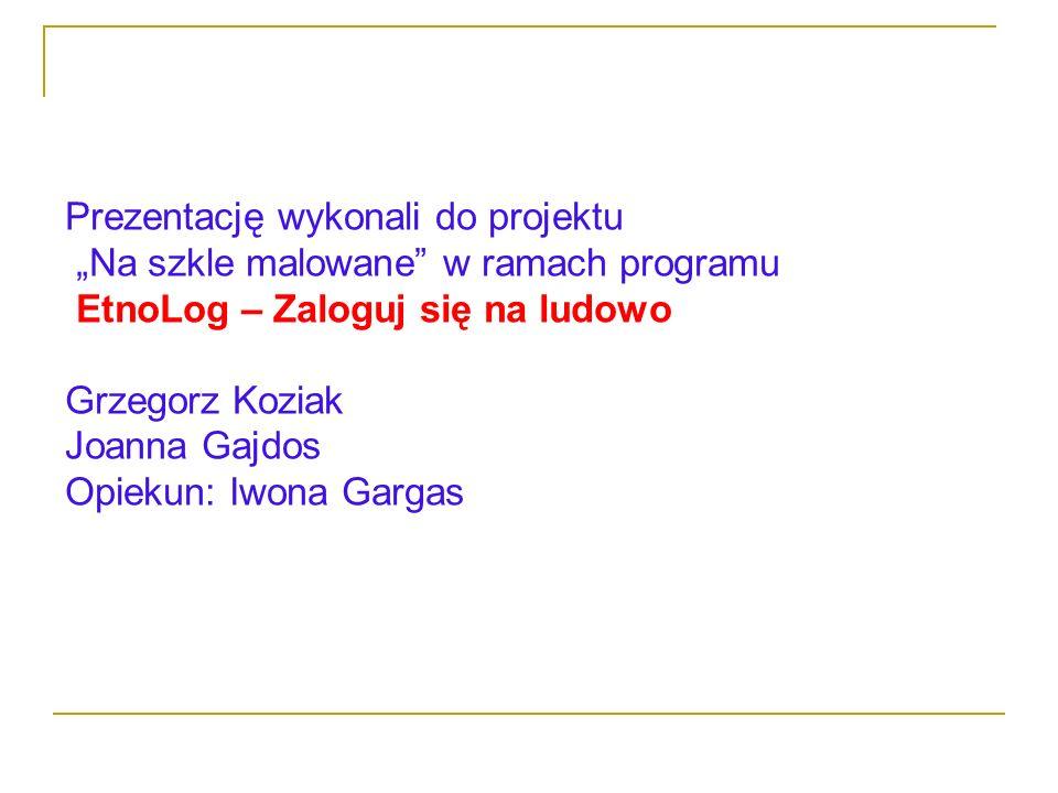 Prezentację wykonali do projektu Na szkle malowane w ramach programu EtnoLog – Zaloguj się na ludowo Grzegorz Koziak Joanna Gajdos Opiekun: Iwona Garg