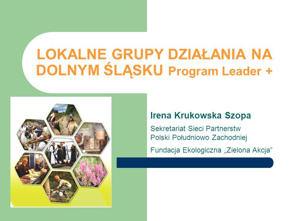 LOKALNE GRUPY DZIAŁANIA NA DOLNYM ŚLĄSKU Program Leader + Irena Krukowska Szopa Sekretariat Sieci Partnerstw Polski Południowo Zachodniej Fundacja Eko