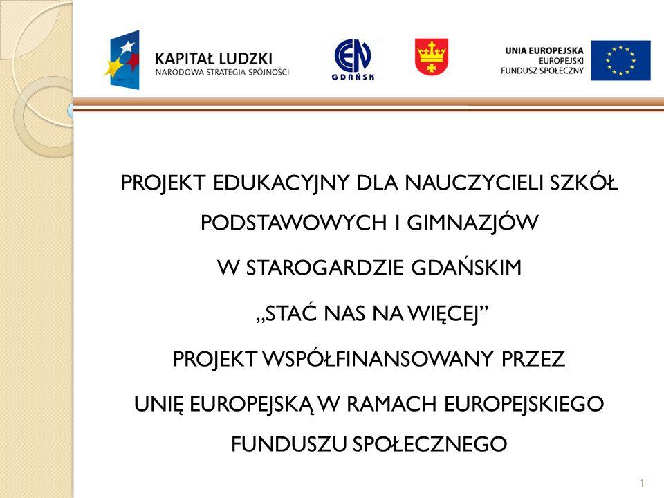 PROJEKT EDUKACYJNY DLA NAUCZYCIELI SZKÓŁ PODSTAWOWYCH I GIMNAZJÓW W STAROGARDZIE GDAŃSKIM STAĆ NAS NA WIĘCEJ PROJEKT WSPÓŁFINANSOWANY PRZEZ UNIĘ EUROP