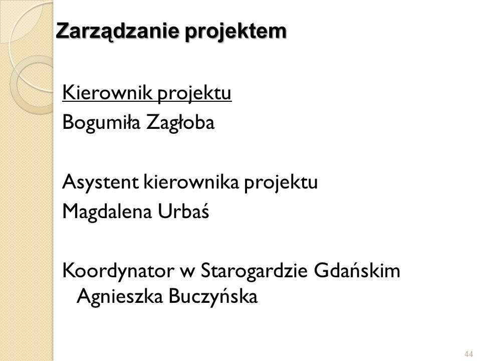 Zarządzanie projektem Kierownik projektu Bogumiła Zagłoba Asystent kierownika projektu Magdalena Urbaś Koordynator w Starogardzie Gdańskim Agnieszka B