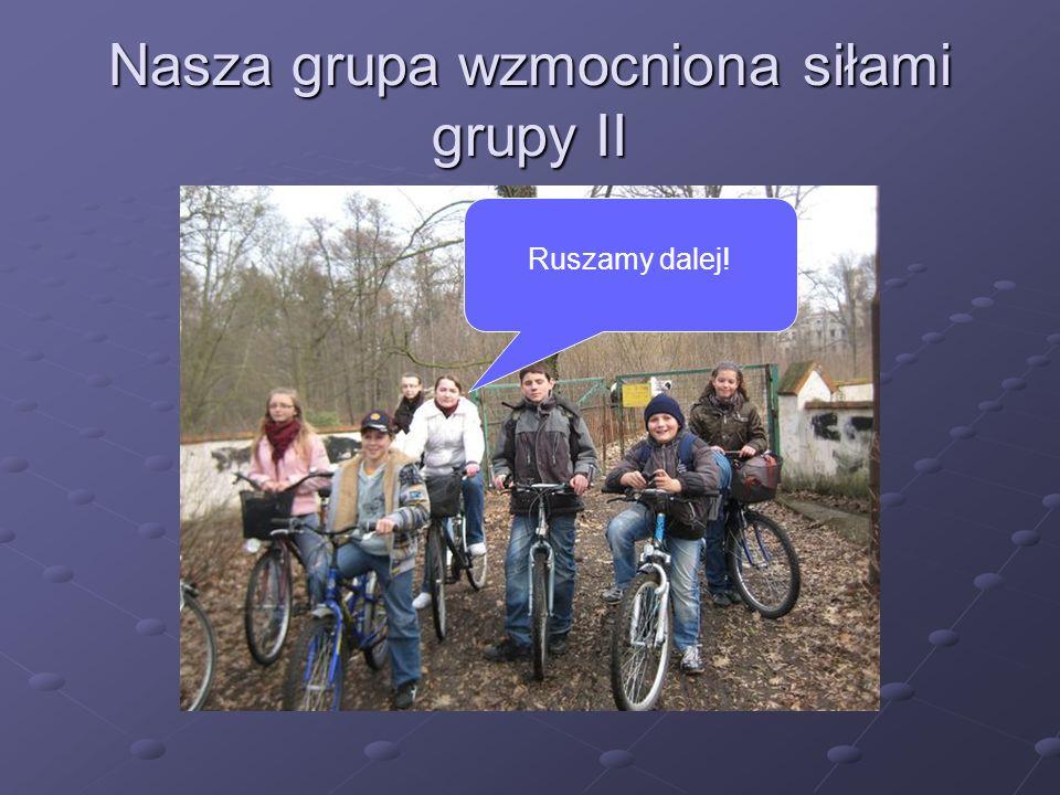 Nasza grupa wzmocniona siłami grupy II Ruszamy dalej!