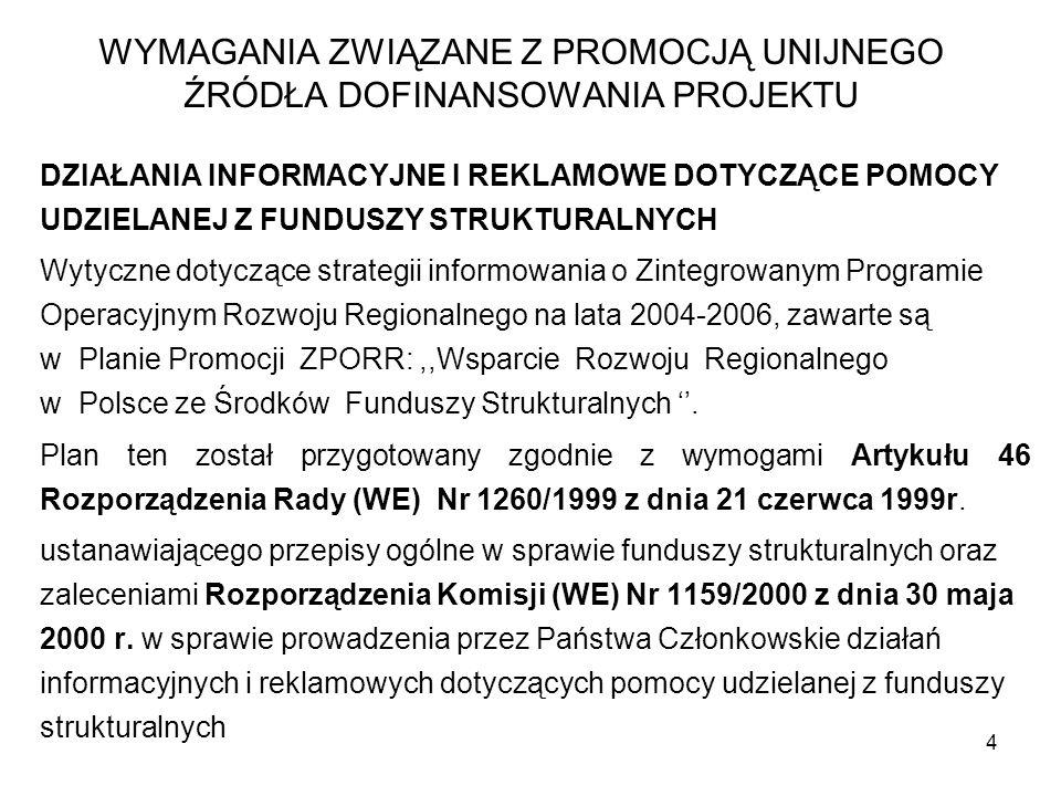 15 WYMAGANIA ZWIĄZANE Z PROMOCJĄ UNIJNEGO ŹRÓDŁA DOFINANSOWANIA PROJEKTU d) powinno się podać informację o zaangażowaniu środków Europejskiego Funduszu Rozwoju Regionalnego w realizację projektu; e) rozmiar czcionki użytej do wskazania na finansowy wkład UE nie może być mniejszy niż rozmiar napisu wskazującego na udział krajowy, chociaż format pisma może być inny.