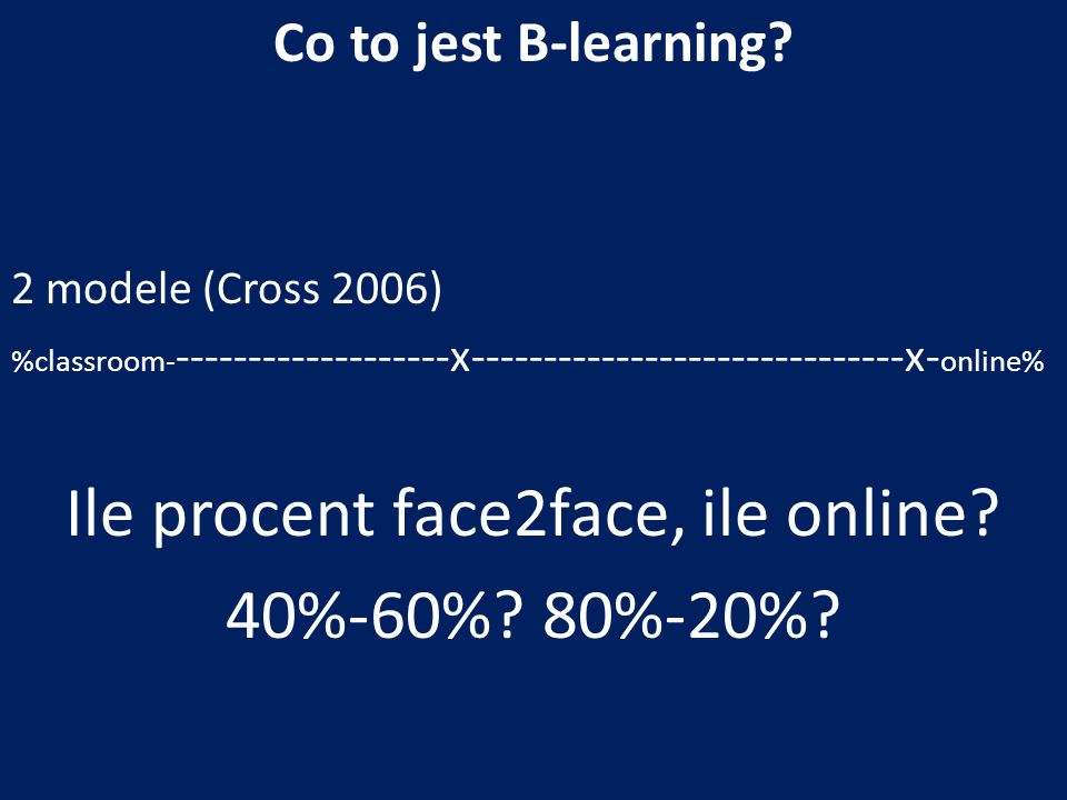 Co to jest B-learning? 2 modele (Cross 2006) %classroom- -------------------x------------------------------x- online% Ile procent face2face, ile onlin