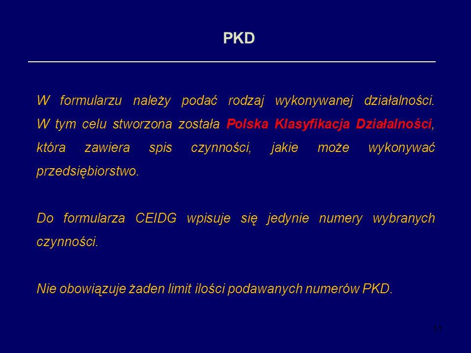 11 PKD W formularzu należy podać rodzaj wykonywanej działalności. W tym celu stworzona została Polska Klasyfikacja Działalności, która zawiera spis cz