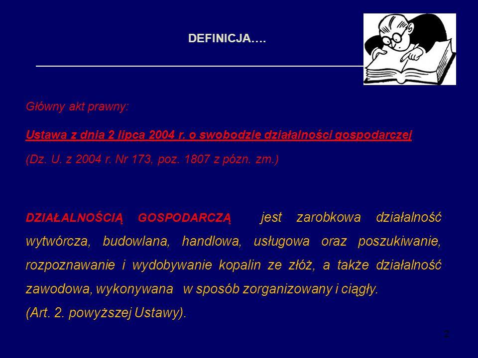 2 DEFINICJA…. Główny akt prawny: Ustawa z dnia 2 lipca 2004 r. o swobodzie działalności gospodarczej (Dz. U. z 2004 r. Nr 173, poz. 1807 z pózn. zm.)