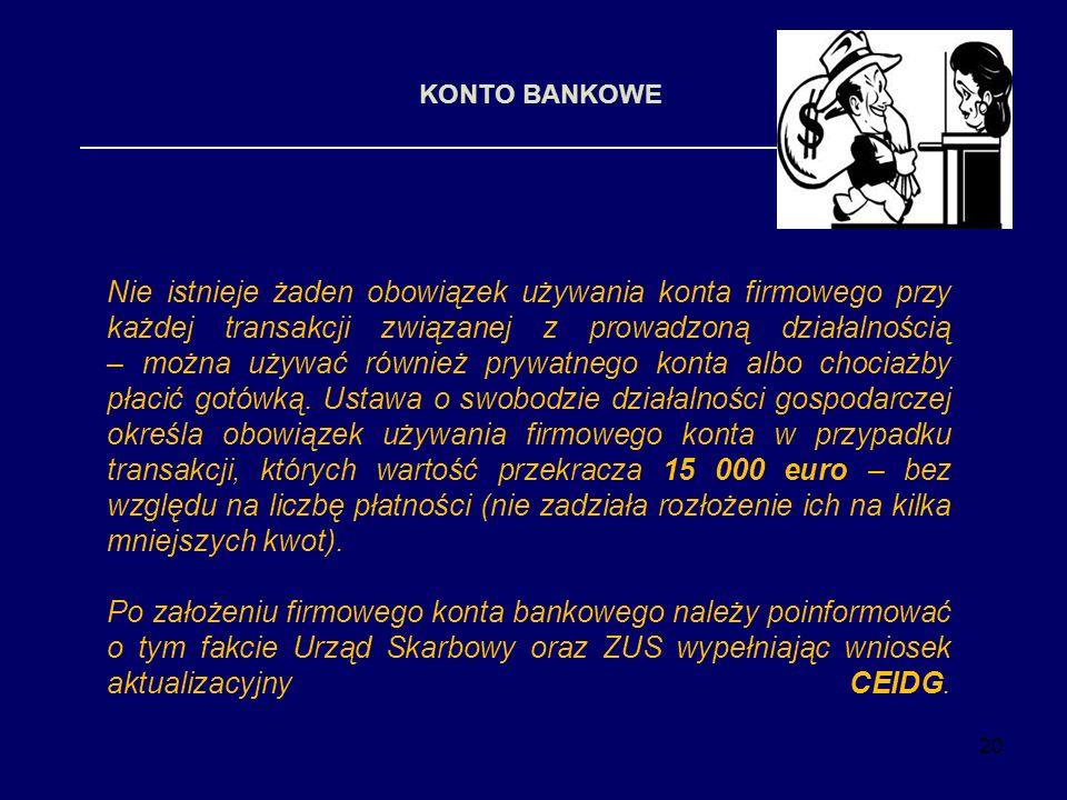 20 KONTO BANKOWE Nie istnieje żaden obowiązek używania konta firmowego przy każdej transakcji związanej z prowadzoną działalnością – można używać równ
