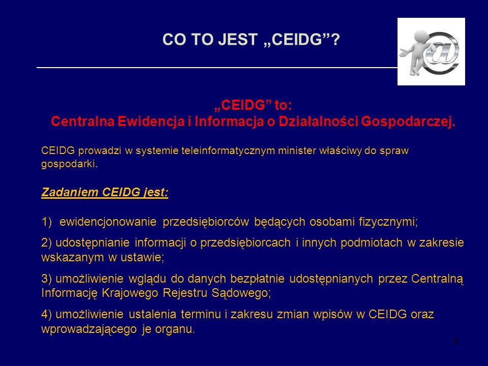 6 CO TO JEST CEIDG? CEIDG to: Centralna Ewidencja i Informacja o Działalności Gospodarczej. CEIDG prowadzi w systemie teleinformatycznym minister właś