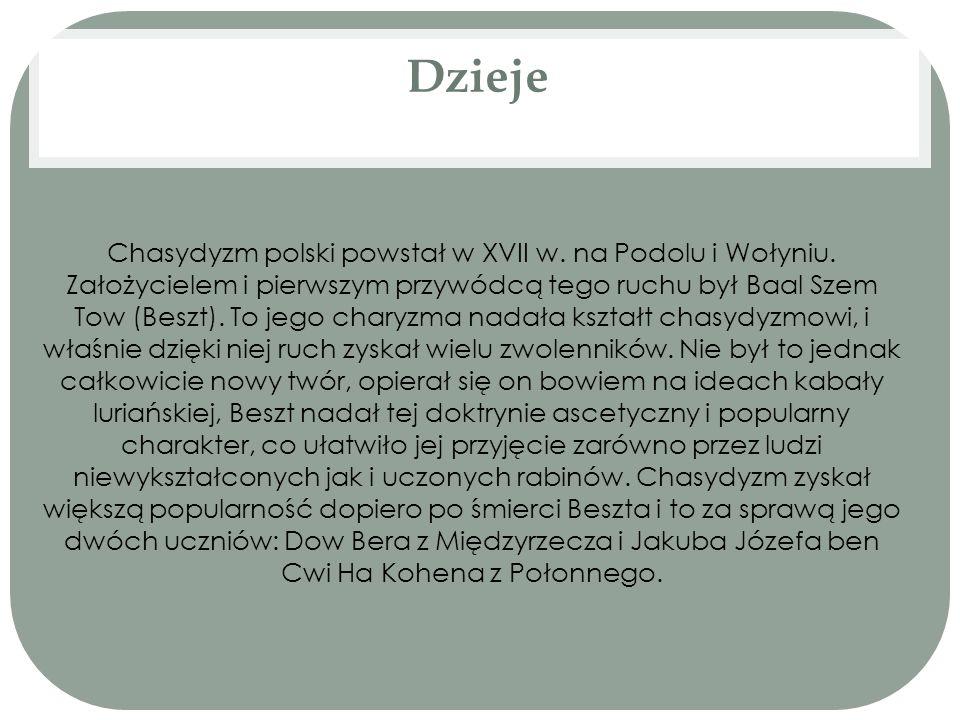 Dzieje Chasydyzm polski powstał w XVII w. na Podolu i Wołyniu. Założycielem i pierwszym przywódcą tego ruchu był Baal Szem Tow (Beszt). To jego charyz