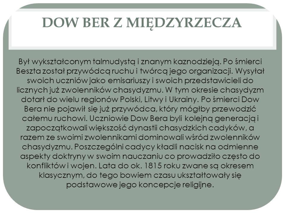 DOW BER Z MIĘDZYRZECZA Był wykształconym talmudystą i znanym kaznodzieją. Po śmierci Beszta został przywódcą ruchu i twórcą jego organizacji. Wysyłał