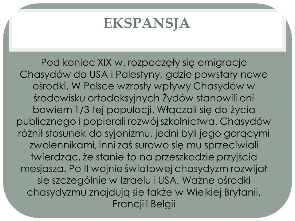 EKSPANSJA Pod koniec XIX w. rozpoczęły się emigracje Chasydów do USA i Palestyny, gdzie powstały nowe ośrodki. W Polsce wzrosły wpływy Chasydów w środ