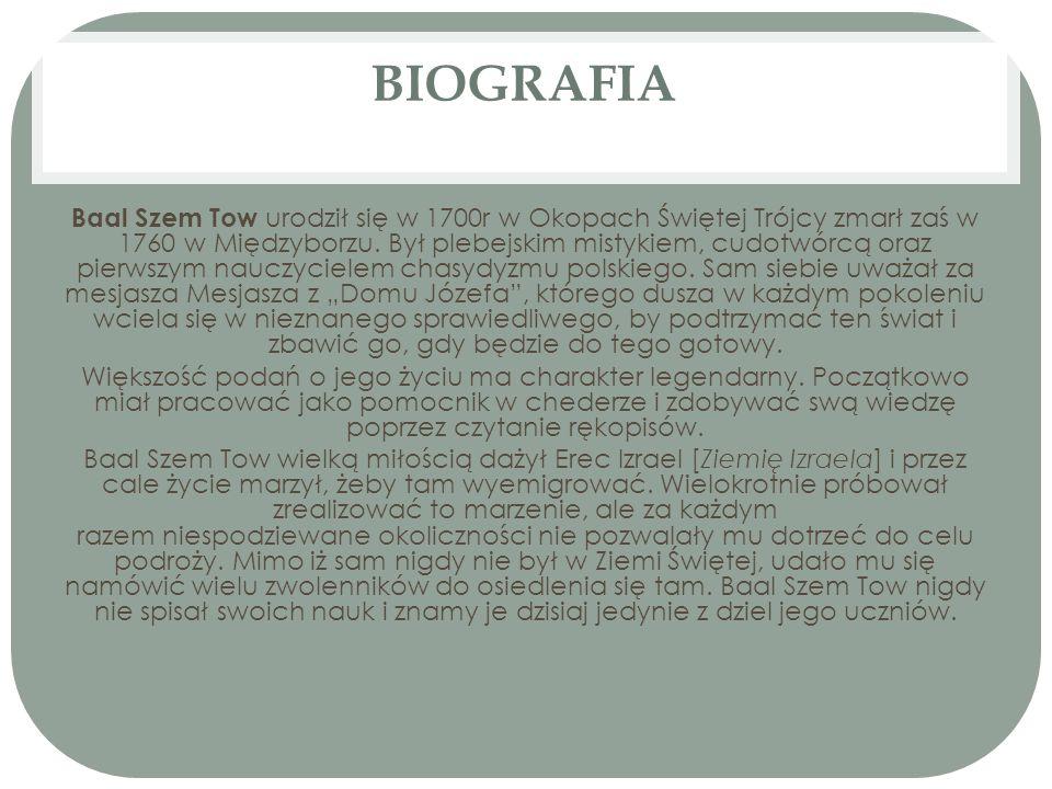 BIOGRAFIA Baal Szem Tow urodził się w 1700r w Okopach Świętej Trójcy zmarł zaś w 1760 w Międzyborzu. Był plebejskim mistykiem, cudotwórcą oraz pierwsz