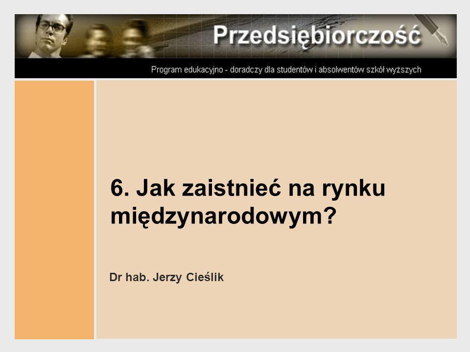 6. Jak zaistnieć na rynku międzynarodowym? Dr hab. Jerzy Cieślik