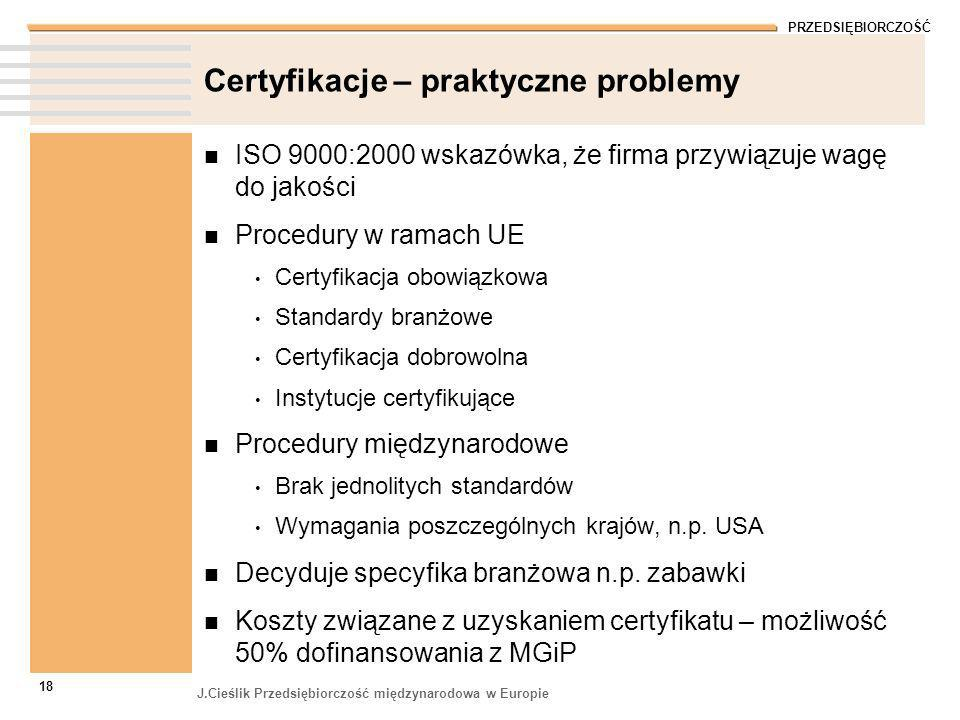 PRZEDSIĘBIORCZOŚĆ J.Cieślik Przedsiębiorczość międzynarodowa w Europie 18 Certyfikacje – praktyczne problemy ISO 9000:2000 wskazówka, że firma przywią