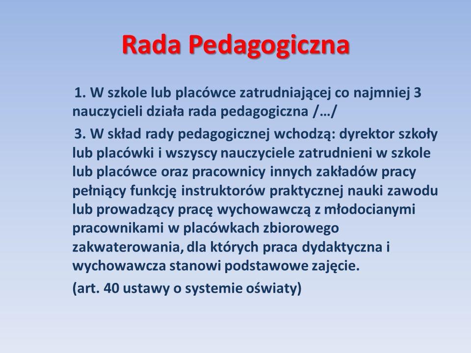 Rada Pedagogiczna 1. W szkole lub placówce zatrudniającej co najmniej 3 nauczycieli działa rada pedagogiczna /…/ 3. W skład rady pedagogicznej wchodzą