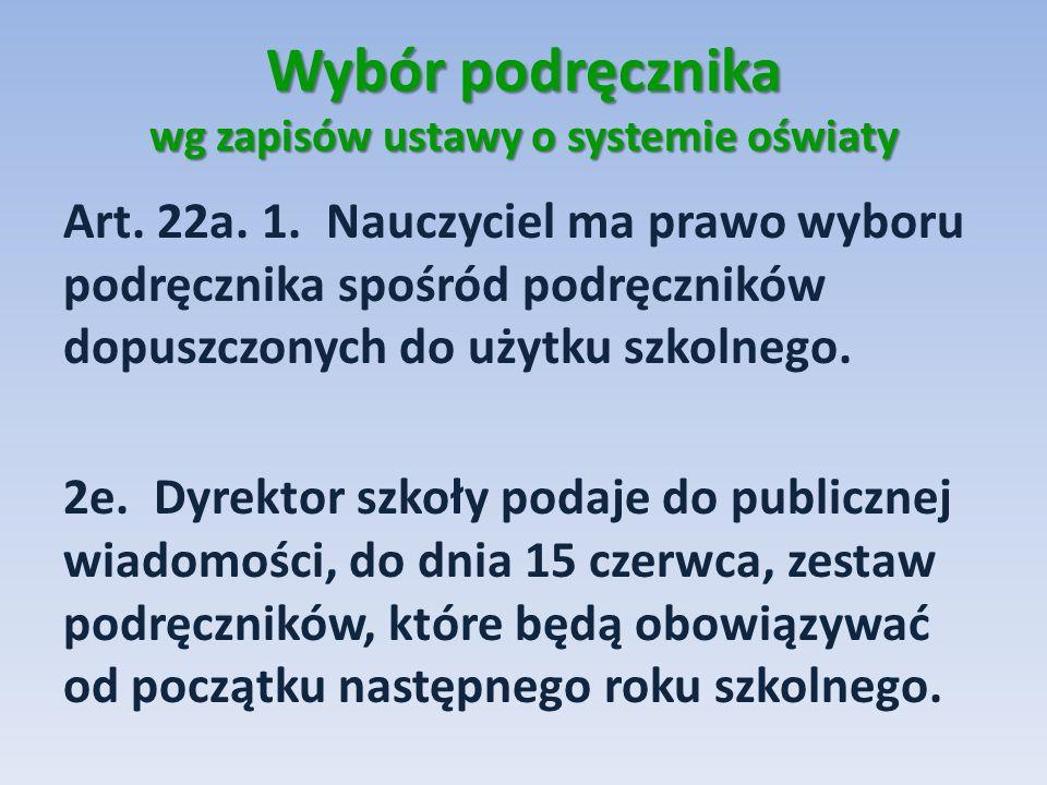 Wybór podręcznika wg zapisów ustawy o systemie oświaty Art. 22a. 1. Nauczyciel ma prawo wyboru podręcznika spośród podręczników dopuszczonych do użytk