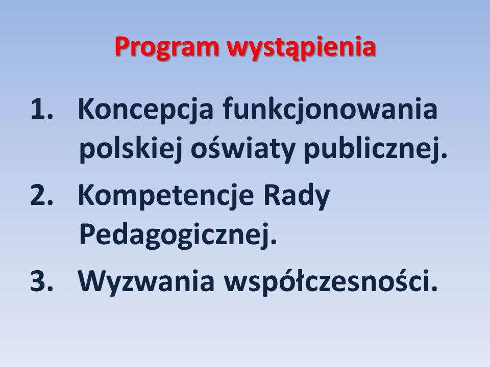 Program wystąpienia 1. Koncepcja funkcjonowania polskiej oświaty publicznej. 2. Kompetencje Rady Pedagogicznej. 3. Wyzwania współczesności.